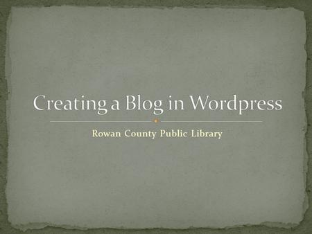 Rowan County Public Library. Register for and sign into a Wordpress account. Set up a blog. Add pictures and posts. Instill a basic understanding of Wordpress.