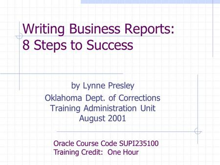Writing Business Reports: 8 Steps to Success by Lynne Presley Oklahoma Dept. of Corrections Training Administration Unit August 2001 Oracle Course Code.