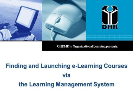 OHRMD's Organizational Learning presents: Finding and Launching e-Learning Courses via the Learning Management System.