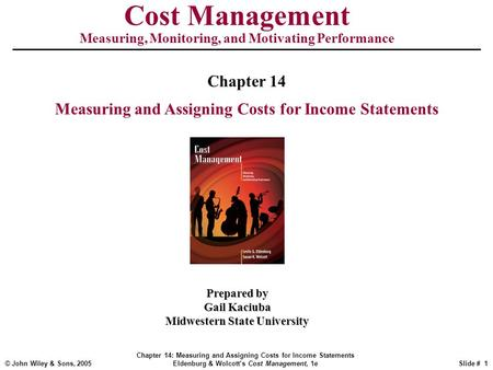 © John Wiley & Sons, 2005 Chapter 14: Measuring and Assigning Costs for Income Statements Eldenburg & Wolcott's Cost Management, 1eSlide # 1 Cost Management.