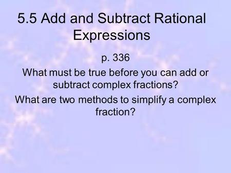 5.5 Add and Subtract Rational Expressions p. 336 What must be true before you can add or subtract complex fractions? What are two methods to simplify a.