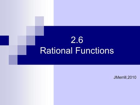 2.6 Rational Functions JMerrill,2010.