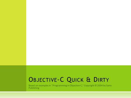 Based on examples in Programming in Objective-C, Copyright © 2004 by Sams Publishing O BJECTIVE -C Q UICK & D IRTY.