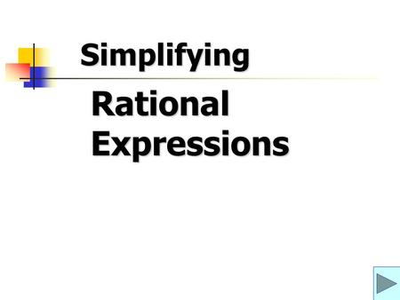 Rational Expressions Simplifying. Simplifying Rational Expressions The objective is to be able to simplify a rational expression.