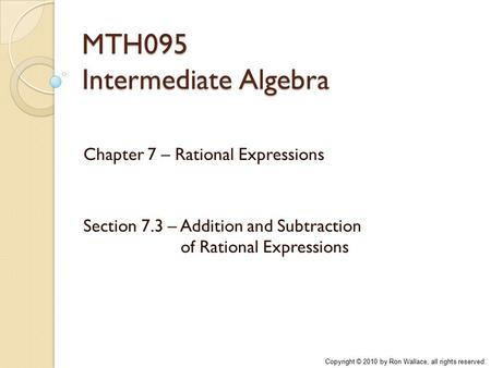 MTH095 Intermediate Algebra Chapter 7 – Rational Expressions Section 7.3 – Addition and Subtraction of Rational Expressions Copyright © 2010 by Ron Wallace,
