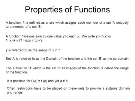 Properties of Functions A function, f, is defined as a rule which assigns each member of a set 'A' uniquely to a member of a set 'B'. A function f assigns.