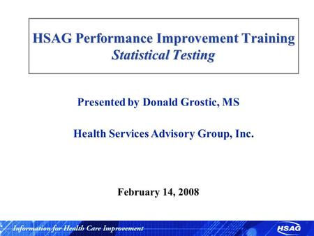 HSAG Performance Improvement Training Statistical Testing Presented by Donald Grostic, MS Health Services Advisory Group, Inc. February 14, 2008.