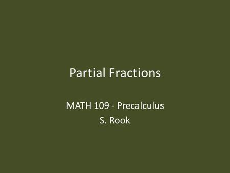 Partial Fractions MATH 109 - Precalculus S. Rook.