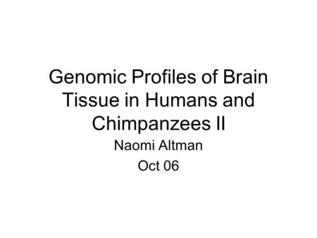 Genomic Profiles of Brain Tissue in Humans and Chimpanzees II Naomi Altman Oct 06.