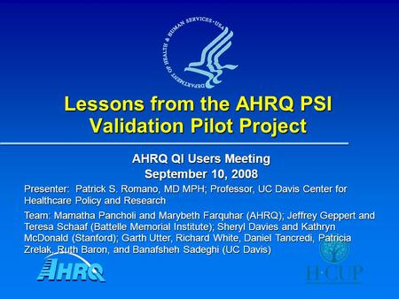 Lessons from the AHRQ PSI Validation Pilot Project AHRQ QI Users Meeting September 10, 2008 Presenter: Patrick S. Romano, MD MPH; Professor, UC Davis Center.