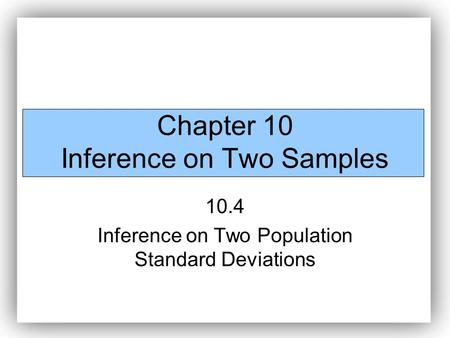 Chapter 10 Inference on Two Samples 10.4 Inference on Two Population Standard Deviations.