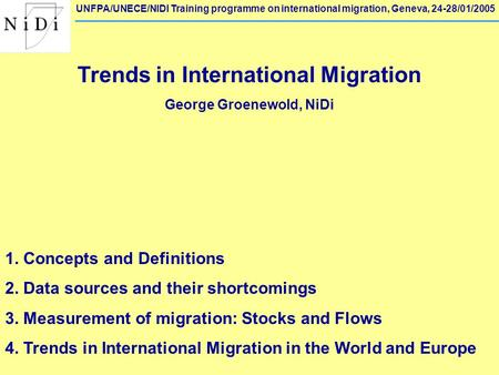 UNFPA/UNECE/NIDI Training programme on international migration, Geneva, 24-28/01/2005 Trends in International Migration George Groenewold, NiDi 1. Concepts.