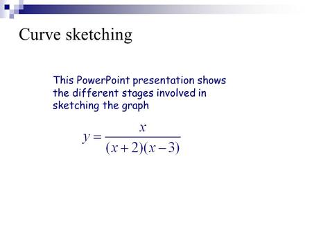 Curve sketching This PowerPoint presentation shows the different stages involved in sketching the graph.
