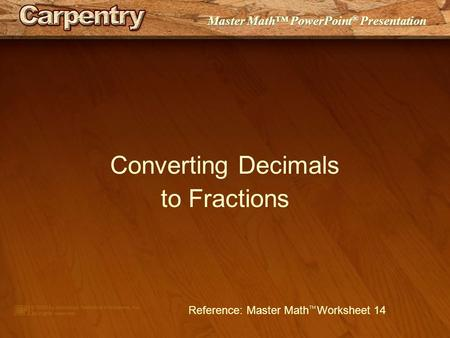 Master Math™ PowerPoint ® Presentation Converting Decimals to Fractions Reference: Master Math  Worksheet 14.