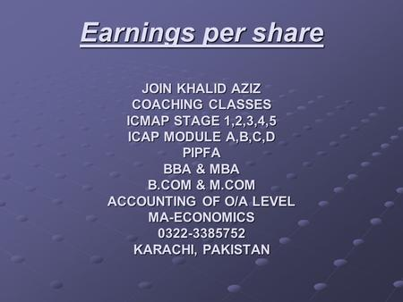 Earnings per share JOIN KHALID AZIZ COACHING CLASSES ICMAP STAGE 1,2,3,4,5 ICAP MODULE A,B,C,D PIPFA BBA & MBA B.COM & M.COM ACCOUNTING OF O/A LEVEL MA-ECONOMICS.