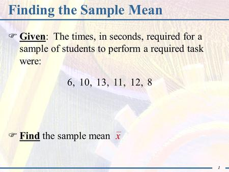 1 Finding the Sample Mean  Given: The times, in seconds, required for a sample of students to perform a required task were: 6,  Find the sample mean.
