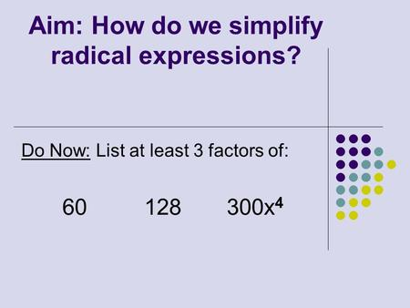 Aim: How do we simplify radical expressions? Do Now: List at least 3 factors of: 60128 300x 4.