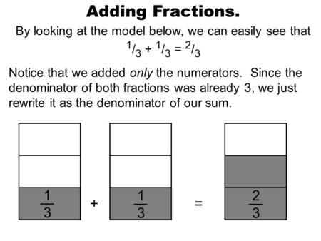 Adding Fractions. By looking at the model below, we can easily see that 1 / 3 + 1 / 3 = 2 / 3 Notice that we added only the numerators. Since the denominator.