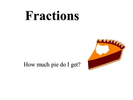 Fractions How much pie do I get? PART WHOLE A fraction is a PART of a WHOLE Whole pizzaA fraction of a pizza.