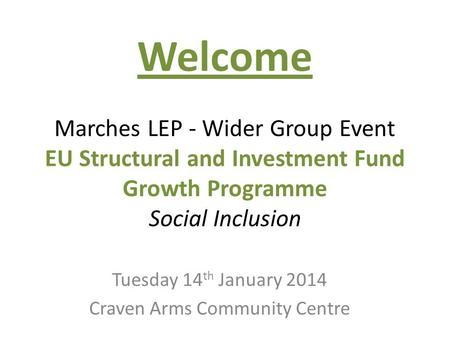 Welcome Marches LEP - Wider Group Event EU Structural and Investment Fund Growth Programme Social Inclusion Tuesday 14 th January 2014 Craven Arms Community.
