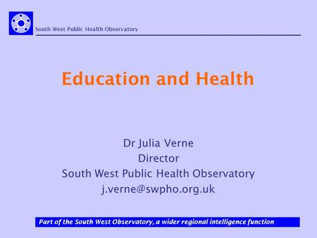 South West Public Health Observatory Part of the South West Observatory, a wider regional intelligence function Education and Health Dr Julia Verne Director.