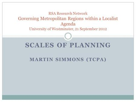 SCALES OF PLANNING MARTIN SIMMONS (TCPA) RSA Research Network Governing Metropolitan Regions within a Localist Agenda University of Westminster, 21 September.