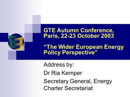 "GTE Autumn Conference, Paris, 22-23 October 2003 ""The Wider European Energy Policy Perspective"" Address by: Dr Ria Kemper Secretary General, Energy Charter."