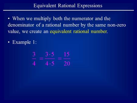 Equivalent Rational Expressions Example 1: When we multiply both the numerator and the denominator of a rational number by the same non-zero value, we.
