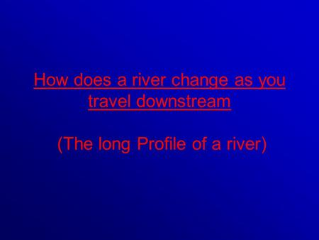 A rivers long profile looks something like this: