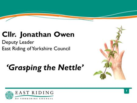 1 'Grasping the Nettle' Cllr. Jonathan Owen Deputy Leader East Riding of Yorkshire Council.