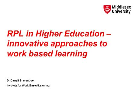 RPL in Higher Education – innovative approaches to work based learning Dr Darryll Bravenboer Institute for Work Based Learning.
