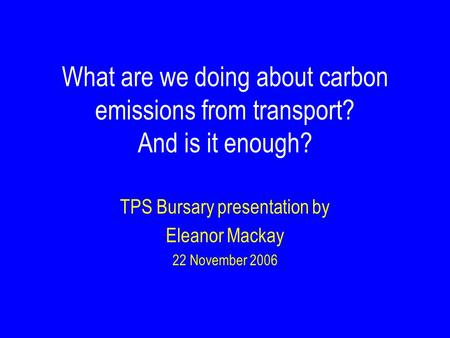 What are we doing about carbon emissions from transport? And is it enough? TPS Bursary presentation by Eleanor Mackay 22 November 2006.