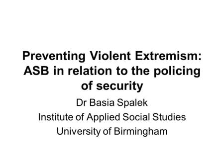 Preventing Violent Extremism: ASB in relation to the policing of security Dr Basia Spalek Institute of Applied Social Studies University of Birmingham.
