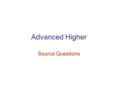 Advanced Higher Source Questions. How useful/valuable is Source A in.. In order to get the TWELVE marks available for this question you must include Up.