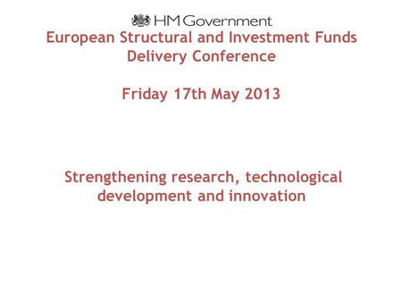 European Structural and Investment Funds Delivery Conference Friday 17th May 2013 Strengthening research, technological development and innovation.
