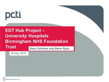 18 May 2015 EDT Hub Project – University Hospitals Birmingham NHS Foundation Trust Dean Grinham and Steve Ryan.