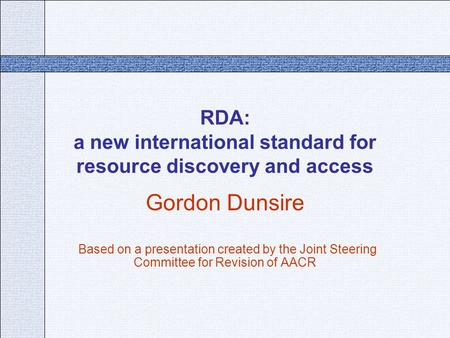 RDA: a new international standard for resource discovery and access Gordon Dunsire Based on a presentation created by the Joint Steering Committee for.