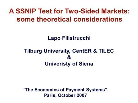 "A SSNIP Test for Two-Sided Markets: some theoretical considerations Lapo Filistrucchi Tilburg University, CentER & TILEC & Univeristy of Siena ""The Economics."