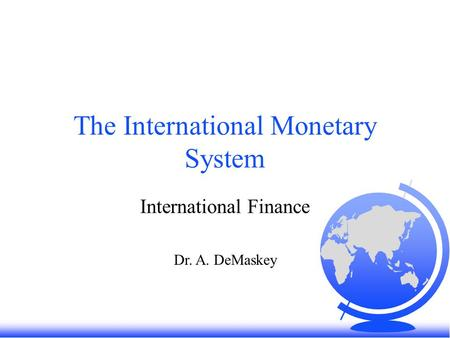 The International Monetary System International Finance Dr. A. DeMaskey.