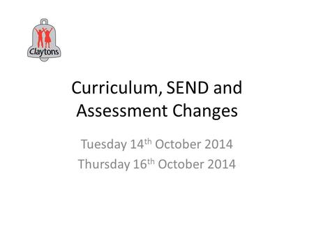 Curriculum, SEND and Assessment Changes Tuesday 14 th October 2014 Thursday 16 th October 2014.