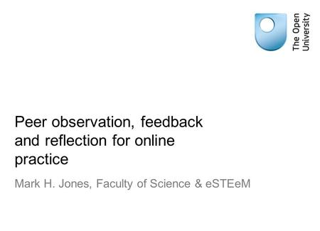 Peer observation, feedback and reflection for online practice Mark H. Jones, Faculty of Science & eSTEeM.