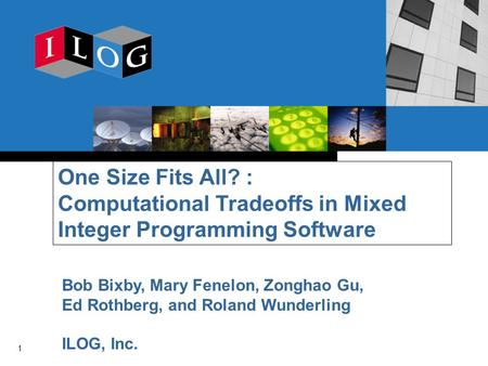 1 One Size Fits All? : Computational Tradeoffs in Mixed Integer Programming Software Bob Bixby, Mary Fenelon, Zonghao Gu, Ed Rothberg, and Roland Wunderling.