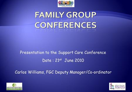 Presentation to the Support Care Conference Date : 21 st June 2010 Carlos Williams, FGC Deputy Manager/Co-ordinator.