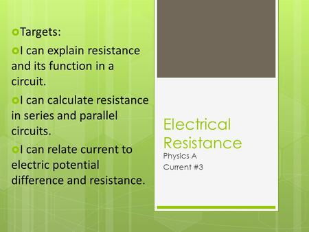 Electrical Resistance Physics A Current #3  Targets:  I can explain resistance and its function in a circuit.  I can calculate resistance in series.