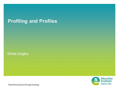 Transforming lives through learning Profiling and Profiles Sheila Quigley.