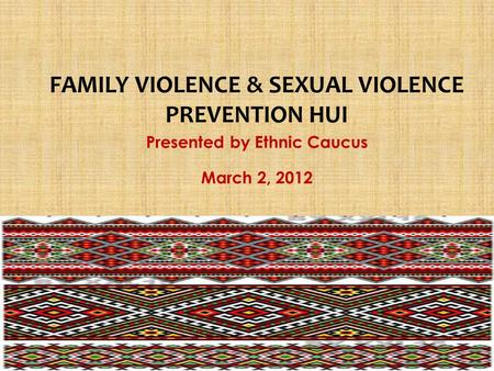 Presented by Ethnic Caucus March 2, 2012 FAMILY VIOLENCE & SEXUAL VIOLENCE PREVENTION HUI.