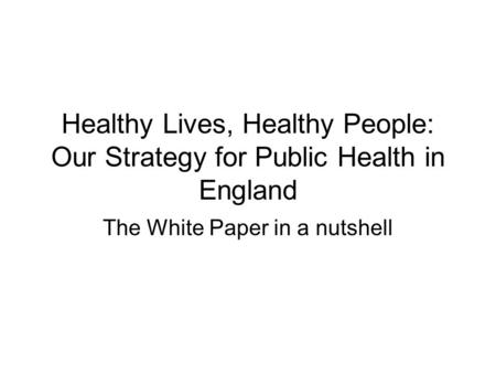 Healthy Lives, Healthy People: Our Strategy for Public Health in England The White Paper in a nutshell.
