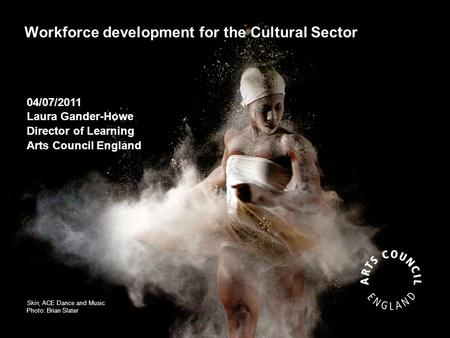 Workforce development for the Cultural Sector Skin, ACE Dance and Music Photo: Brian Slater 04/07/2011 Laura Gander-Howe Director of Learning Arts Council.