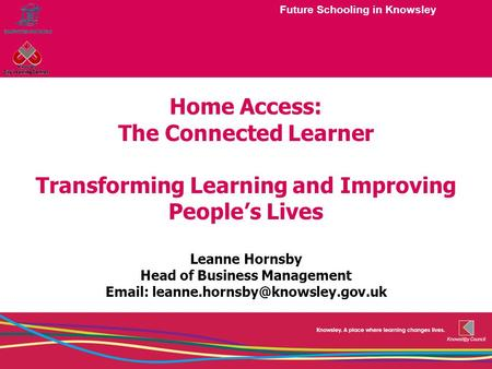 Future Schooling in Knowsley Home Access: The Connected Learner Transforming Learning and Improving People's Lives Leanne Hornsby Head of Business Management.