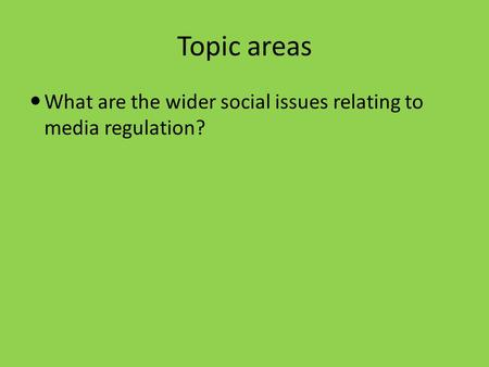 Topic areas What are the wider social issues relating to media regulation?